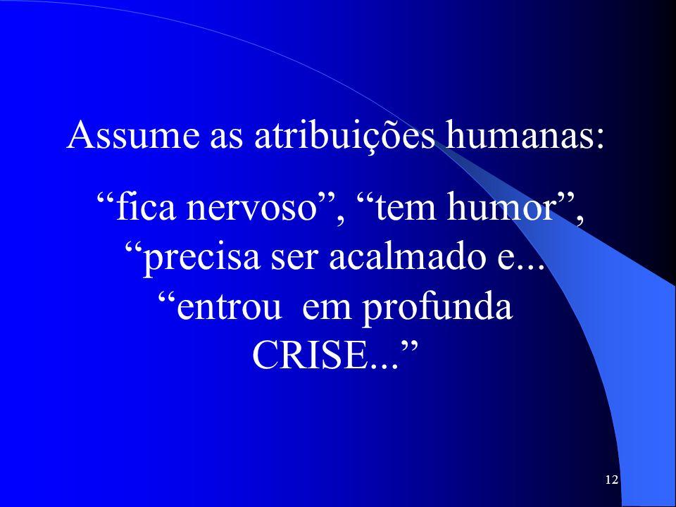 12 Assume as atribuições humanas: fica nervoso, tem humor, precisa ser acalmado e... entrou em profunda CRISE...