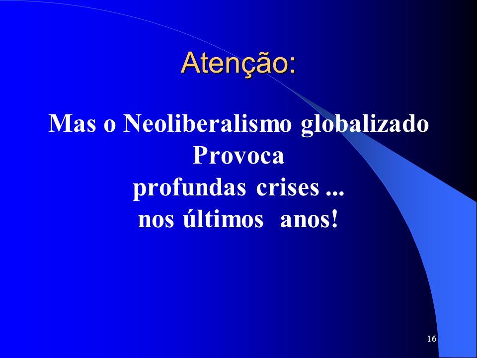 16 Atenção: Mas o Neoliberalismo globalizado Provoca profundas crises... nos últimos anos!