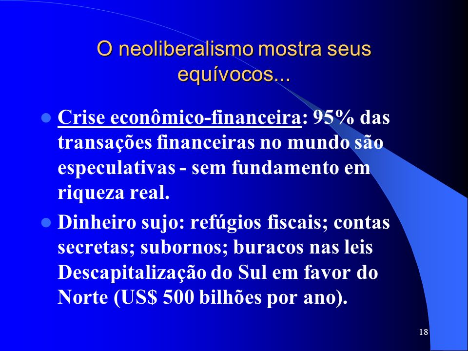 18 O neoliberalismo mostra seus equívocos... Crise econômico-financeira: 95% das transações financeiras no mundo são especulativas - sem fundamento em