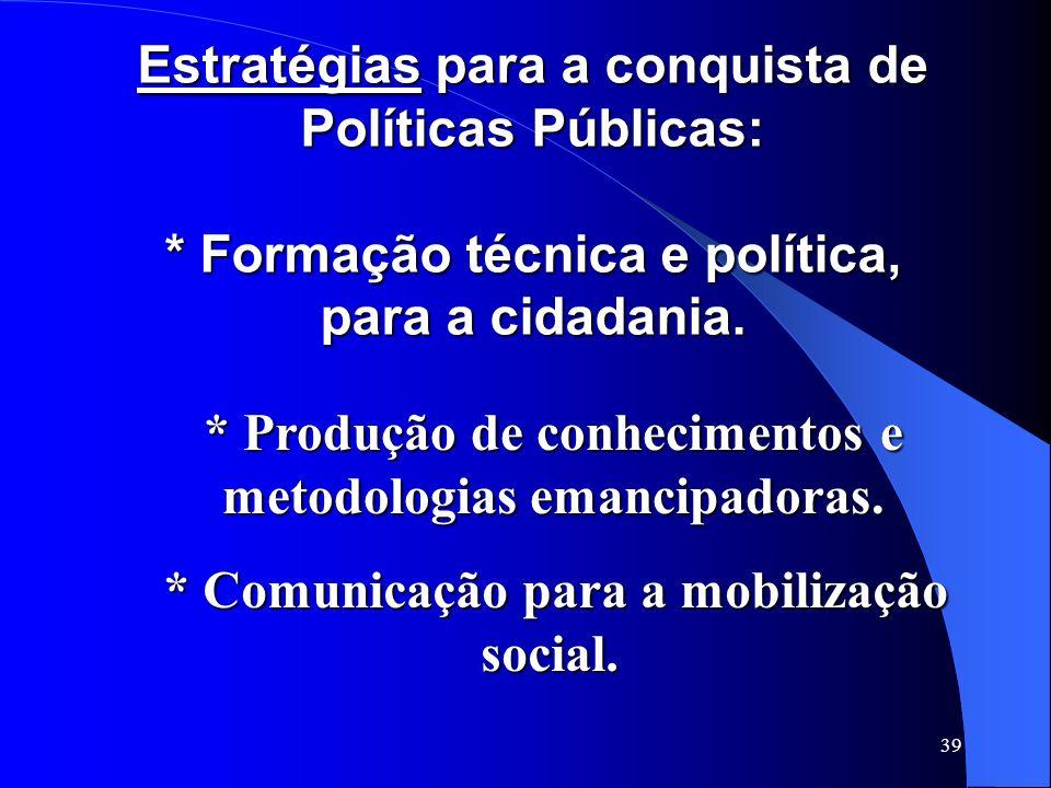 39 Estratégias para a conquista de Políticas Públicas: * Formação técnica e política, para a cidadania. Estratégias para a conquista de Políticas Públ