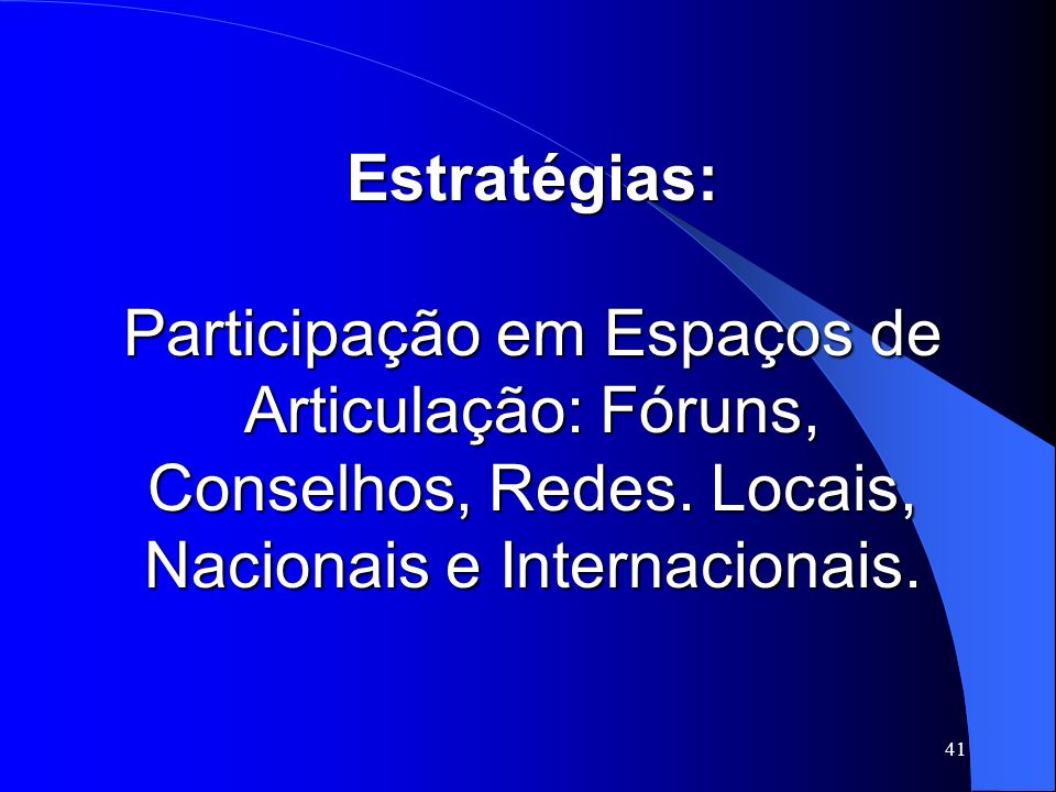 41 Estratégias: Participação em Espaços de Articulação: Fóruns, Conselhos, Redes. Locais, Nacionais e Internacionais.