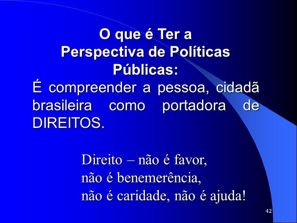 42 O que é Ter a Perspectiva de Políticas Públicas: É compreender a pessoa, cidadã brasileira como portadora de DIREITOS. Direito – não é favor, não é