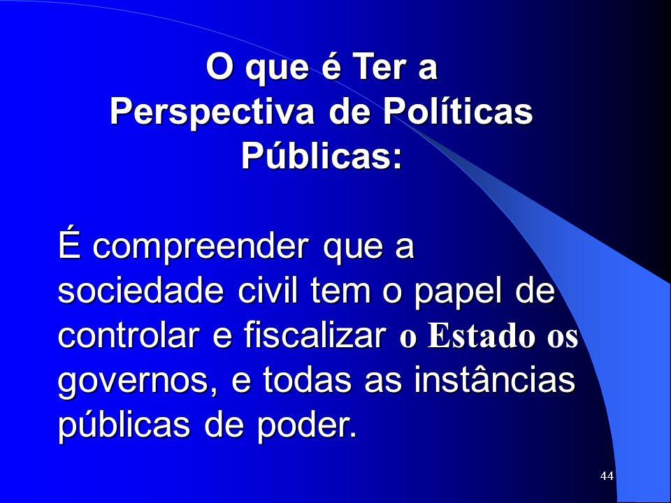44 O que é Ter a Perspectiva de Políticas Públicas: É compreender que a sociedade civil tem o papel de controlar e fiscalizar o Estado governos, e tod