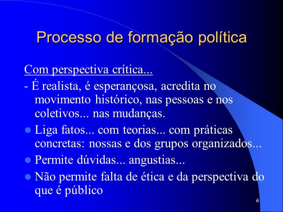 6 Processo de formação política Com perspectiva crítica... - É realista, é esperançosa, acredita no movimento histórico, nas pessoas e nos coletivos..