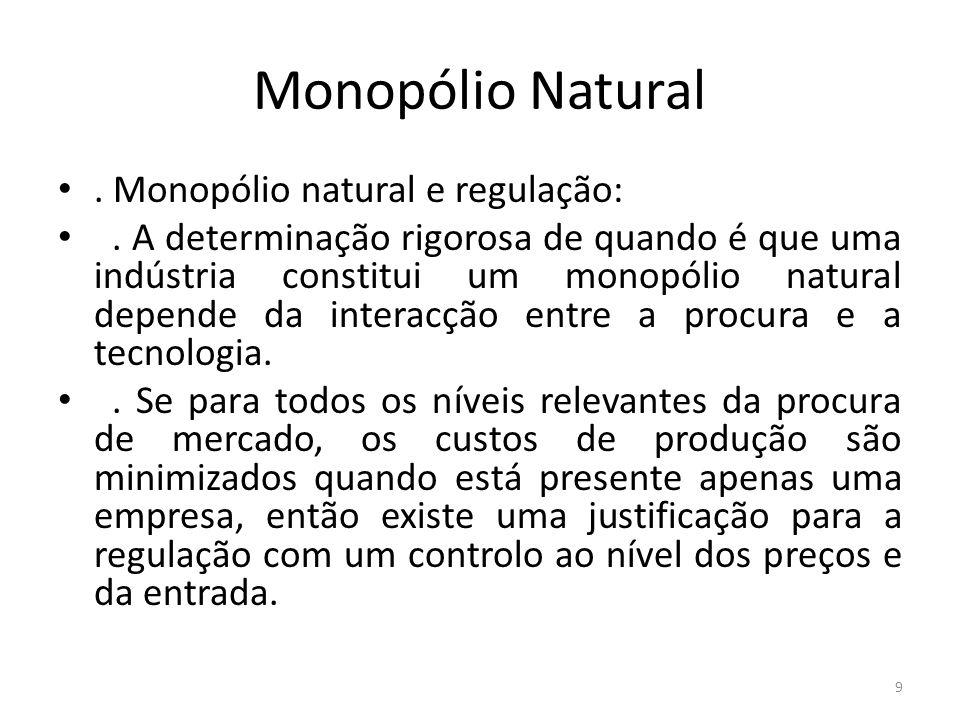 Monopólio Natural. Monopólio natural e regulação:. A determinação rigorosa de quando é que uma indústria constitui um monopólio natural depende da int