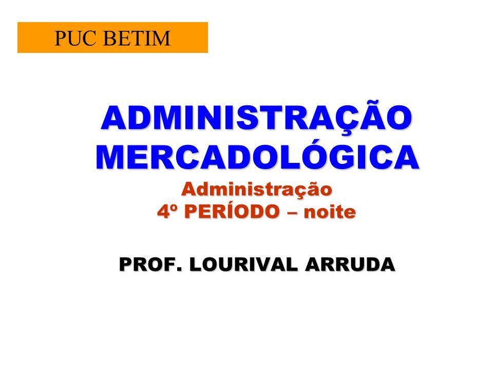 ADMINISTRAÇÃO MERCADOLÓGICA Administração 4º PERÍODO – noite PROF. LOURIVAL ARRUDA PUC BETIM