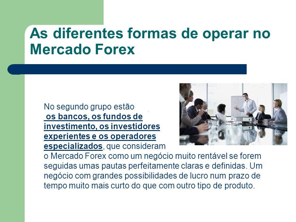 As diferentes formas de operar no Mercado Forex No segundo grupo estão os bancos, os fundos de investimento, os investidores experientes e os operador
