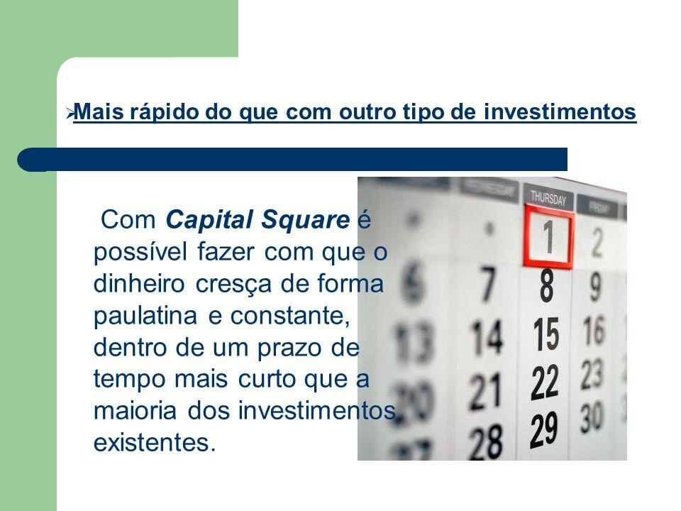 Mais rápido do que com outro tipo de investimentos Com Capital Square é possível fazer com que o dinheiro cresça de forma paulatina e constante, dentr