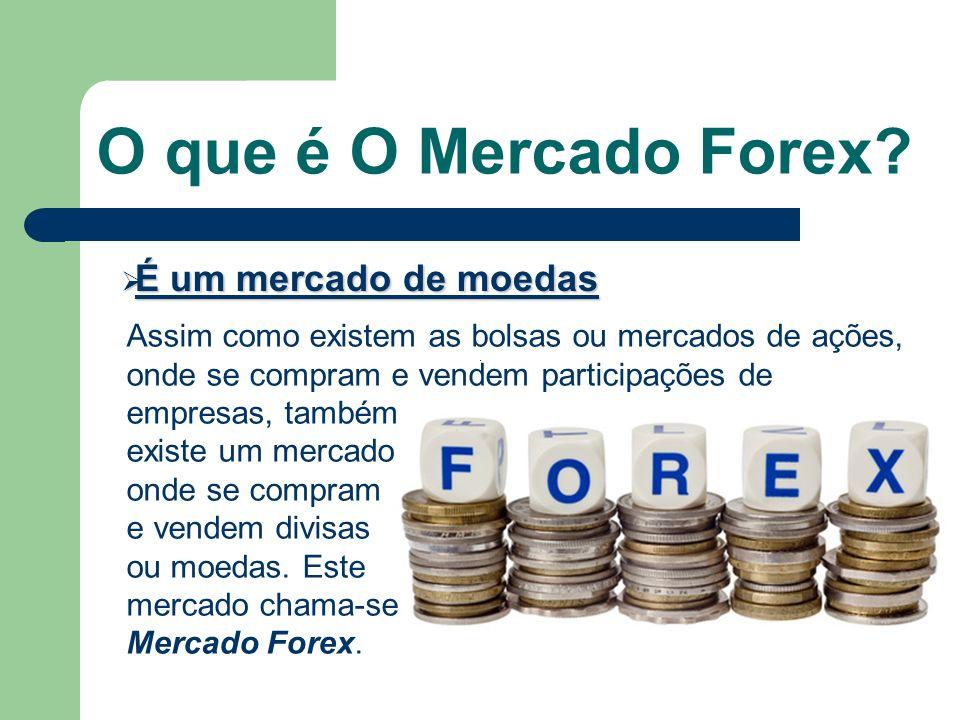 O que é O Mercado Forex? É um mercado de moedas É um mercado de moedas Assim como existem as bolsas ou mercados de ações, onde se compram e vendem par