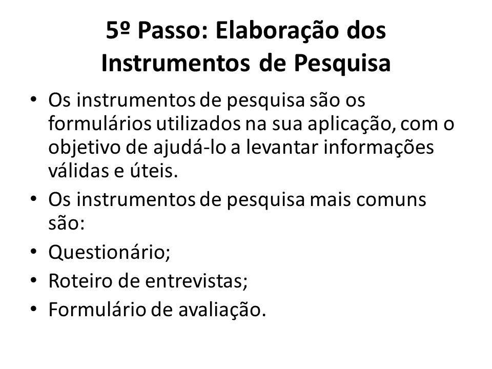 5º Passo: Elaboração dos Instrumentos de Pesquisa Os instrumentos de pesquisa são os formulários utilizados na sua aplicação, com o objetivo de ajudá-