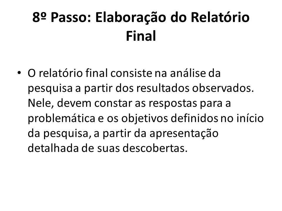 8º Passo: Elaboração do Relatório Final O relatório final consiste na análise da pesquisa a partir dos resultados observados. Nele, devem constar as r