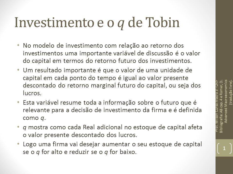Investimento e o q de Tobin Uma unidade adicional no estoque de capital da firma aumenta o valor presente dos lucros da firma em q e por conseguinte aumenta o valor da firma em q.