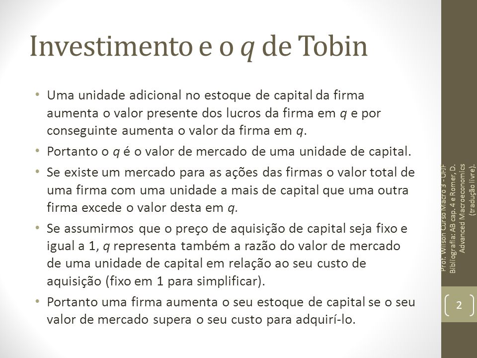 Investimento e o q de Tobin Uma unidade adicional no estoque de capital da firma aumenta o valor presente dos lucros da firma em q e por conseguinte a