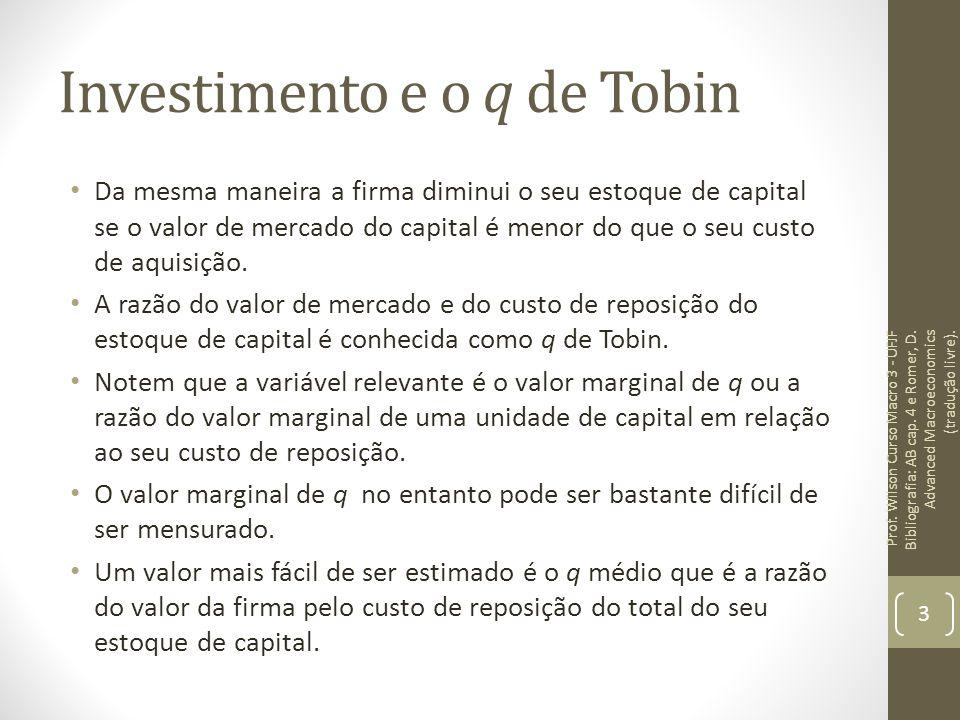 Investimento e o q de Tobin Da mesma maneira a firma diminui o seu estoque de capital se o valor de mercado do capital é menor do que o seu custo de a