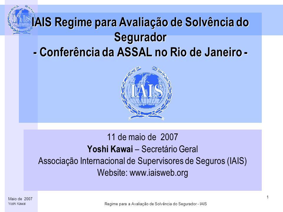 Regime para a Avaliação de Solvência do Segurador - IAIS 1 Maio de 2007 Yoshi Kawai IAIS Regime para Avaliação de Solvência do Segurador - Conferência da ASSAL no Rio de Janeiro - 11 de maio de 2007 Yoshi Kawai – Secretário Geral Associação Internacional de Supervisores de Seguros (IAIS) Website: www.iaisweb.org