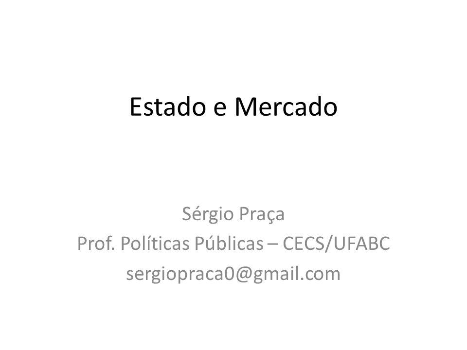 Estado e Mercado Sérgio Praça Prof. Políticas Públicas – CECS/UFABC sergiopraca0@gmail.com
