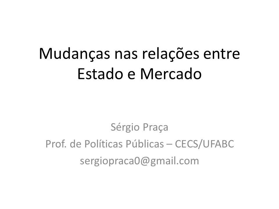 Mudanças nas relações entre Estado e Mercado Sérgio Praça Prof. de Políticas Públicas – CECS/UFABC sergiopraca0@gmail.com
