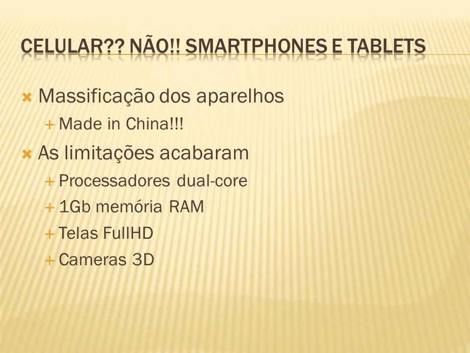 Massificação dos aparelhos Made in China!!! As limitações acabaram Processadores dual-core 1Gb memória RAM Telas FullHD Cameras 3D