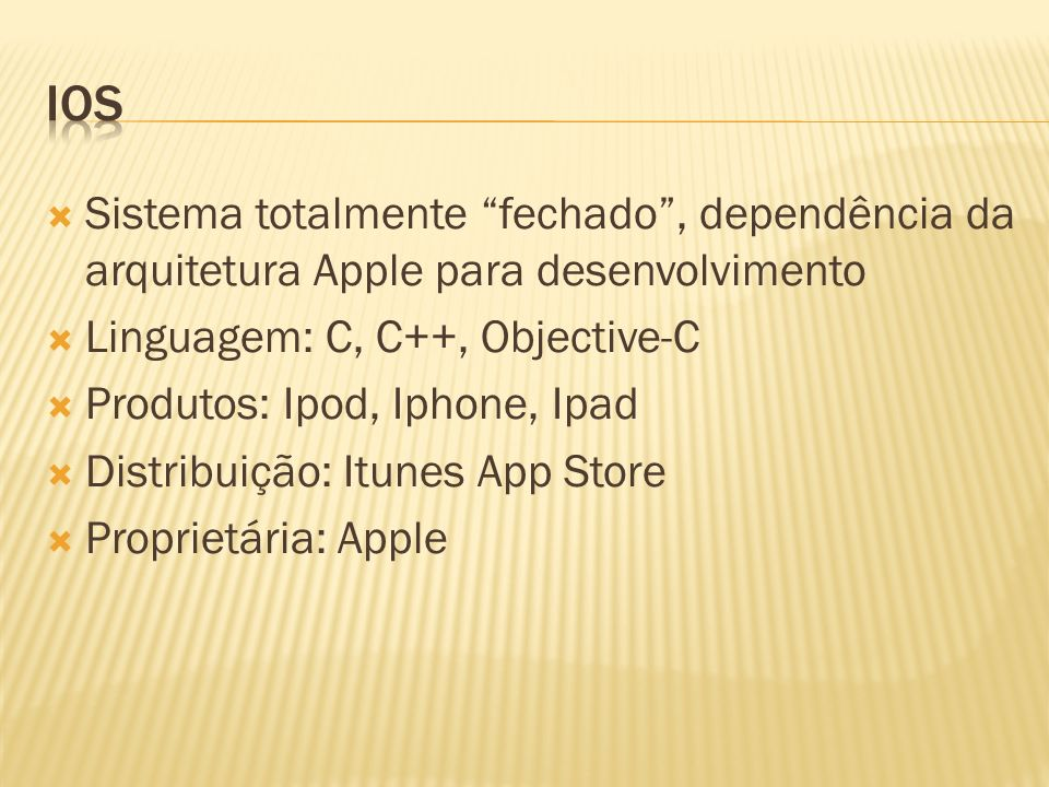 Sistema totalmente fechado, dependência da arquitetura Apple para desenvolvimento Linguagem: C, C++, Objective-C Produtos: Ipod, Iphone, Ipad Distribu