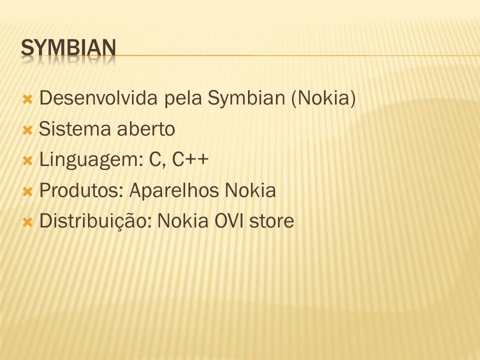 Desenvolvida pela Symbian (Nokia) Sistema aberto Linguagem: C, C++ Produtos: Aparelhos Nokia Distribuição: Nokia OVI store