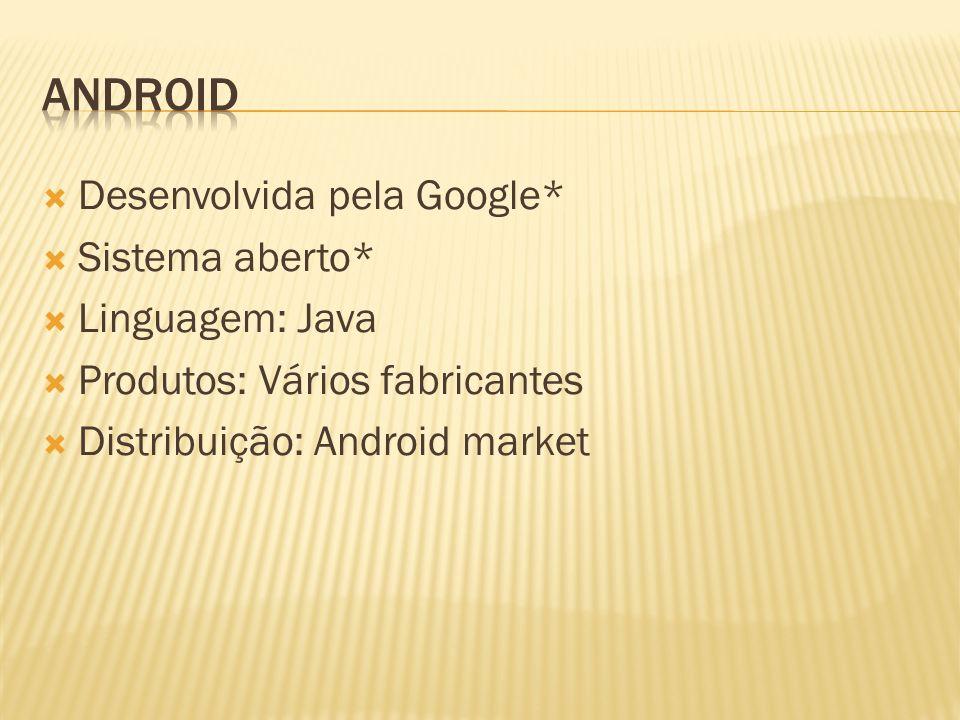 Desenvolvida pela Google* Sistema aberto* Linguagem: Java Produtos: Vários fabricantes Distribuição: Android market