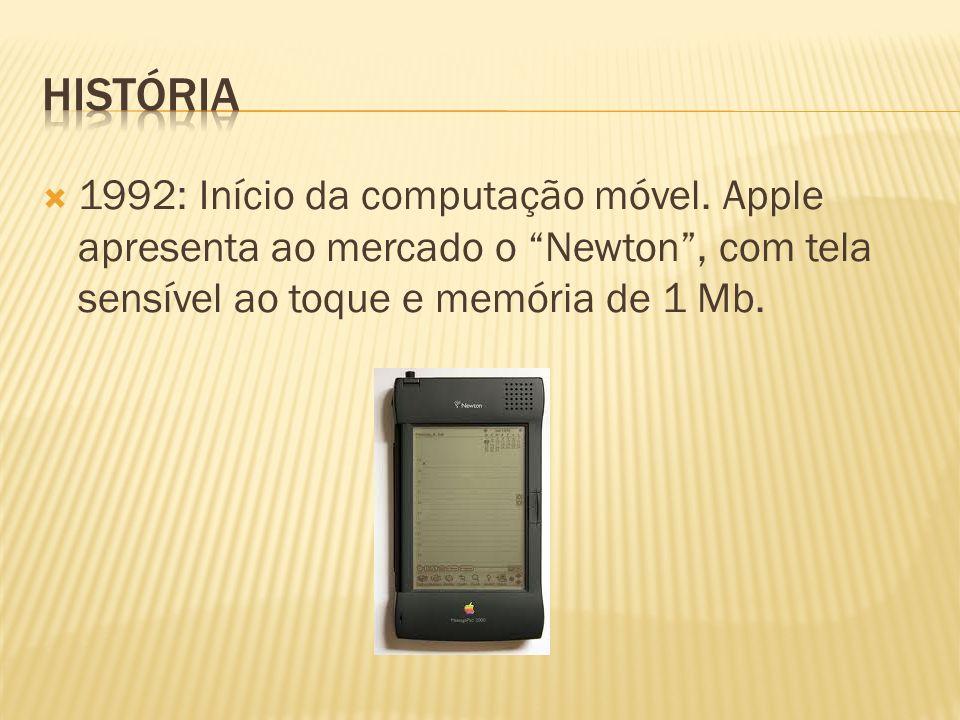 1992: Início da computação móvel. Apple apresenta ao mercado o Newton, com tela sensível ao toque e memória de 1 Mb.
