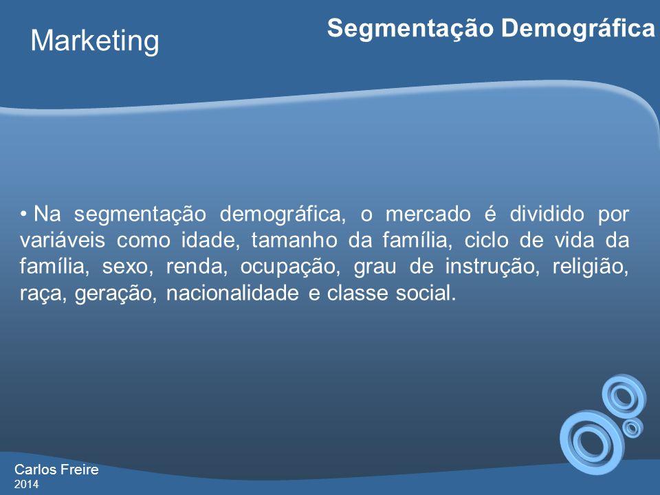 Carlos Freire 2014 Marketing Segmentação Demográfica Na segmentação demográfica, o mercado é dividido por variáveis como idade, tamanho da família, ci
