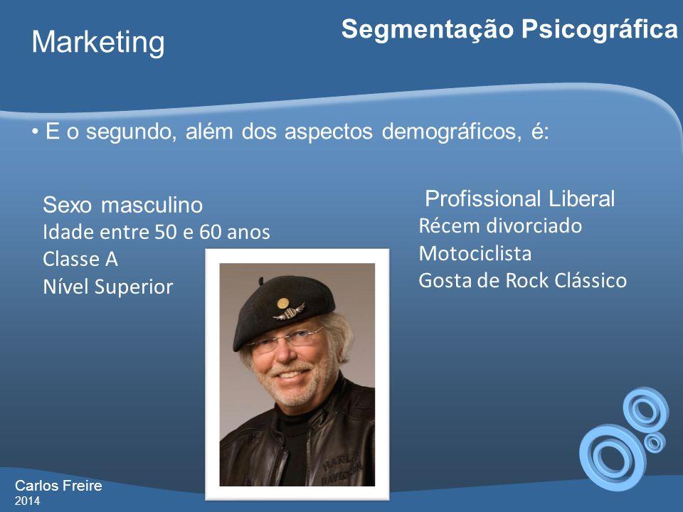 Carlos Freire 2014 Marketing Segmentação Psicográfica E o segundo, além dos aspectos demográficos, é: Sexo masculino Idade entre 50 e 60 anos Classe A