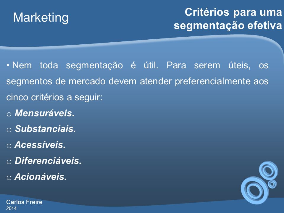 Carlos Freire 2014 Marketing Critérios para uma segmentação efetiva Nem toda segmentação é útil. Para serem úteis, os segmentos de mercado devem atend