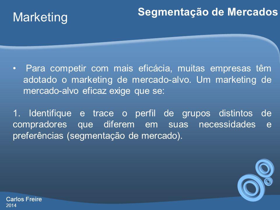Carlos Freire 2014 Marketing Segmentação de Mercados Para competir com mais eficácia, muitas empresas têm adotado o marketing de mercado-alvo. Um mark