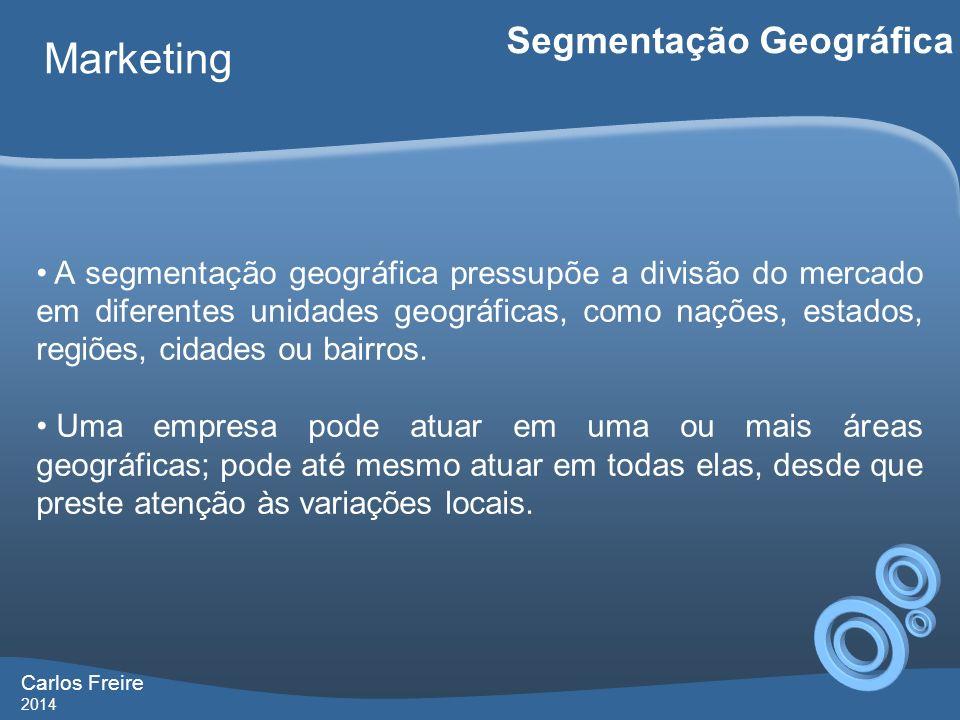 Carlos Freire 2014 Marketing Segmentação Geográfica A segmentação geográfica pressupõe a divisão do mercado em diferentes unidades geográficas, como n