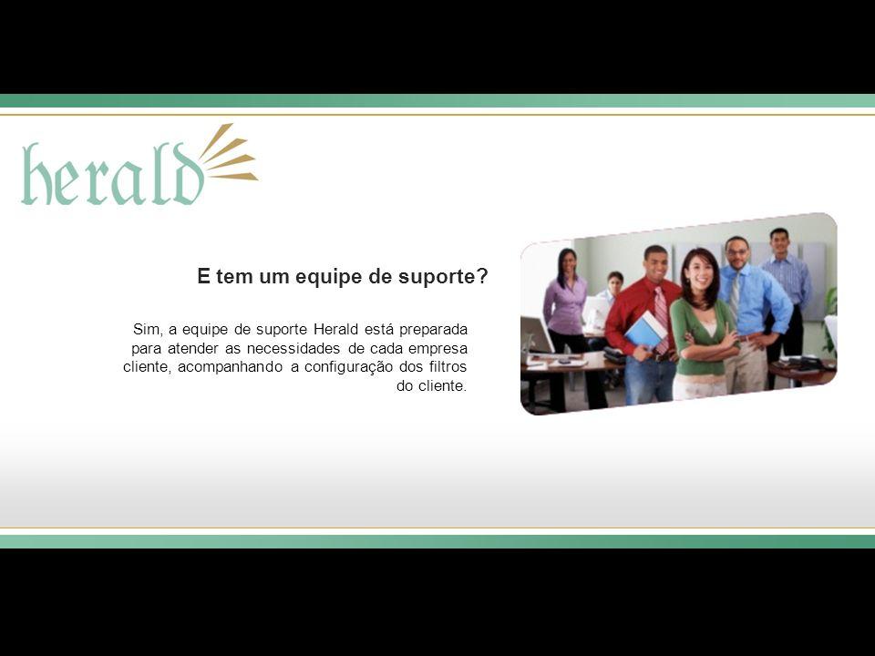 E tem um equipe de suporte? Sim, a equipe de suporte Herald está preparada para atender as necessidades de cada empresa cliente, acompanhando a config