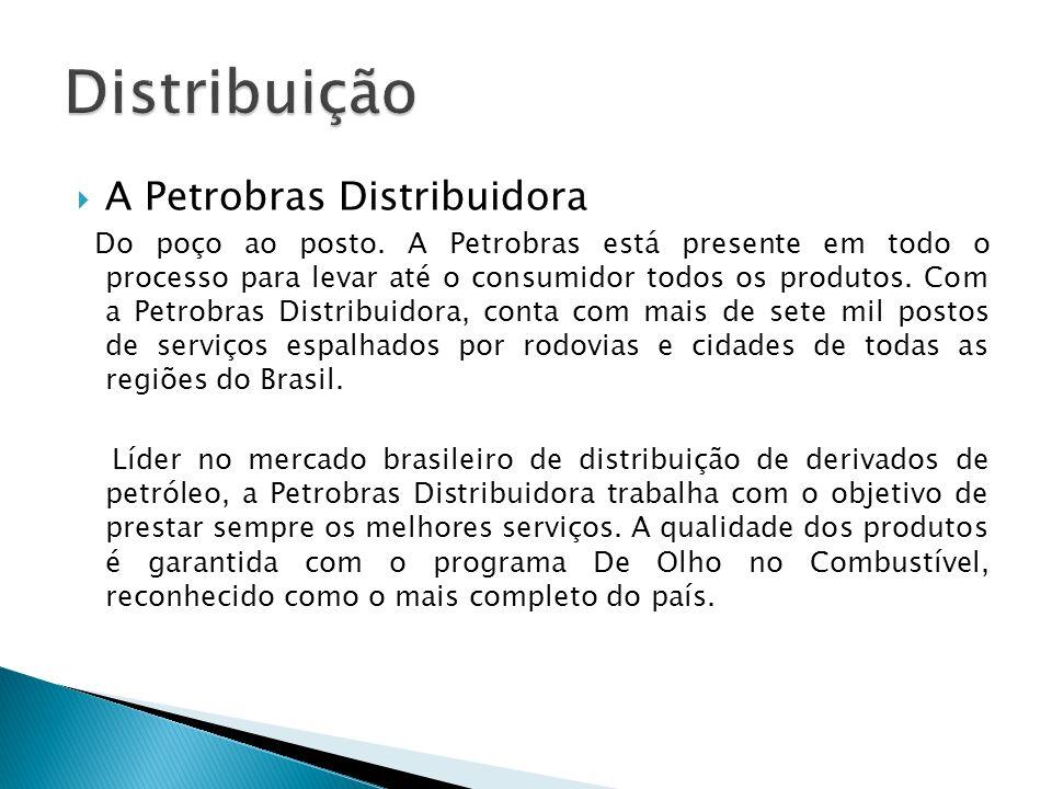 A Petrobras Distribuidora Do poço ao posto. A Petrobras está presente em todo o processo para levar até o consumidor todos os produtos. Com a Petrobra