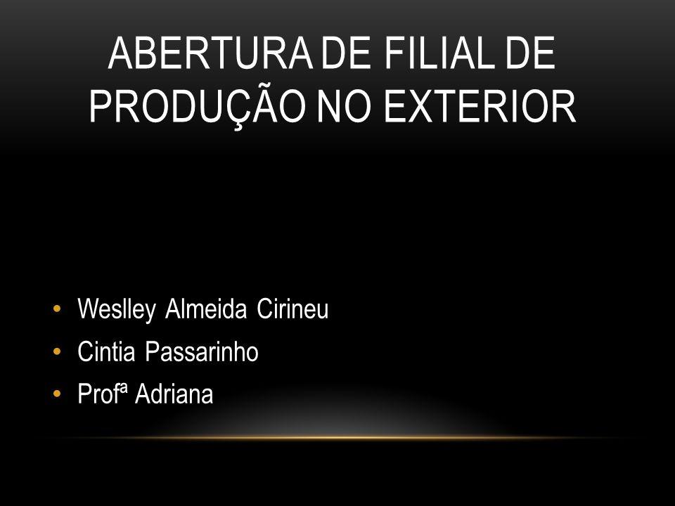 ABERTURA DE FILIAL DE PRODUÇÃO NO EXTERIOR Weslley Almeida Cirineu Cintia Passarinho Profª Adriana