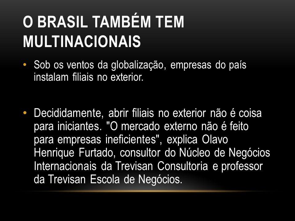 O BRASIL TAMBÉM TEM MULTINACIONAIS Sob os ventos da globalização, empresas do país instalam filiais no exterior.