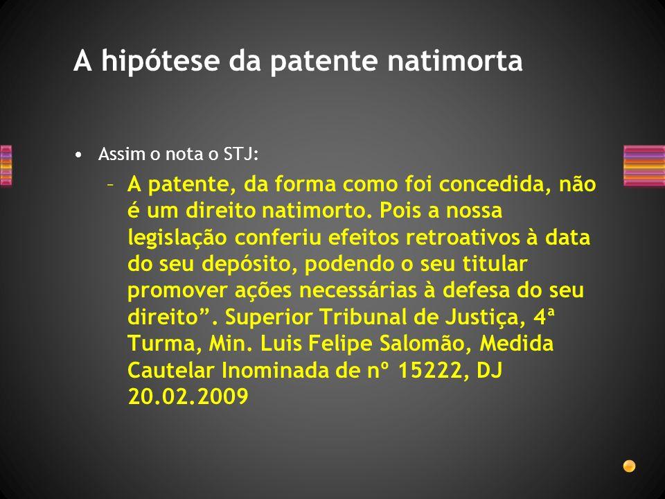 Assim o nota o STJ: –A patente, da forma como foi concedida, não é um direito natimorto. Pois a nossa legislação conferiu efeitos retroativos à data d