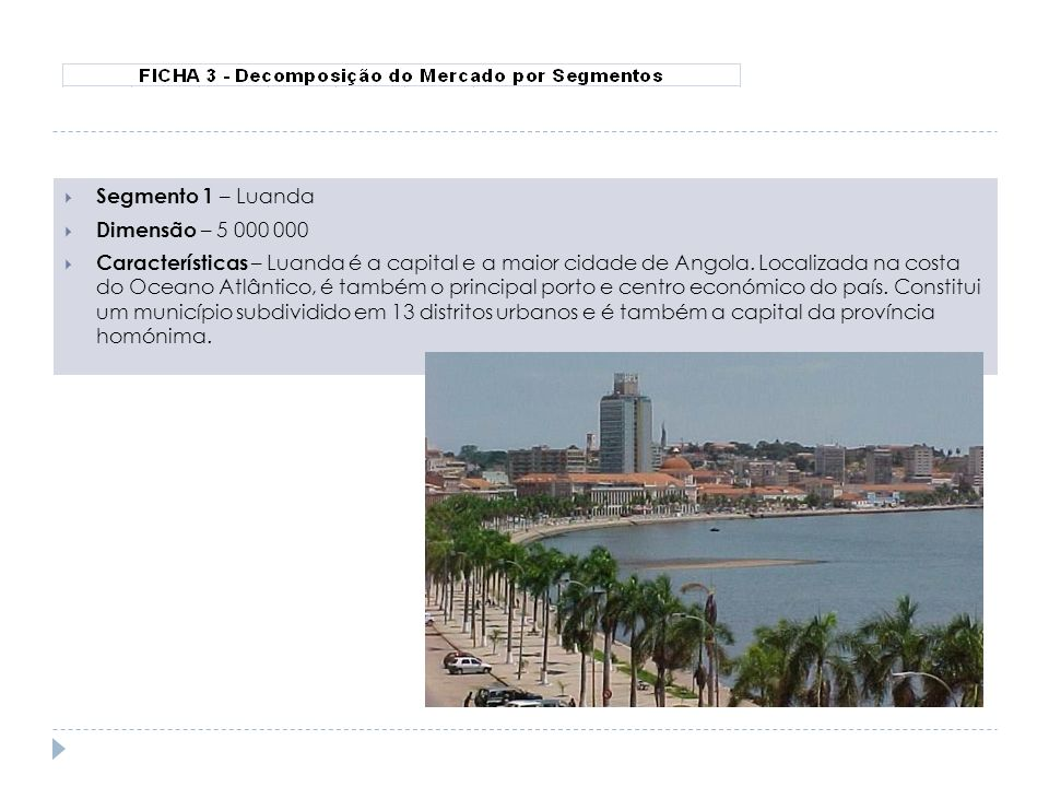 Segmento 1 – Luanda Dimensão – 5 000 000 Características – Luanda é a capital e a maior cidade de Angola. Localizada na costa do Oceano Atlântico, é t