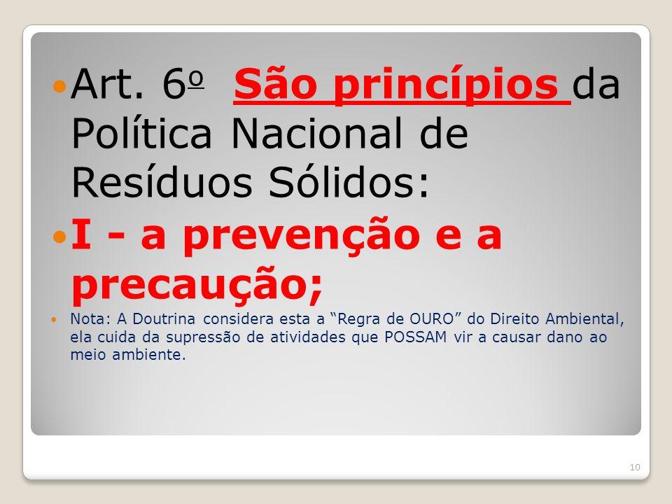 Art. 6 o São princípios da Política Nacional de Resíduos Sólidos: I - a prevenção e a precaução; Nota: A Doutrina considera esta a Regra de OURO do Di