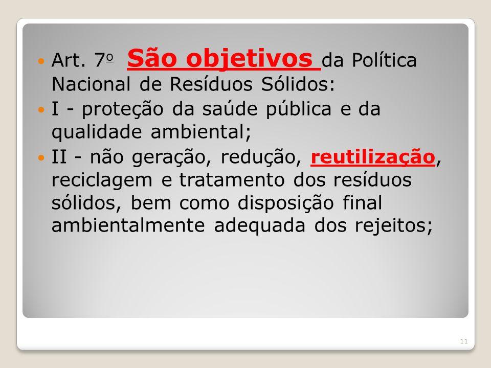 Art. 7 o São objetivos da Política Nacional de Resíduos Sólidos: I - proteção da saúde pública e da qualidade ambiental; II - não geração, redução, re
