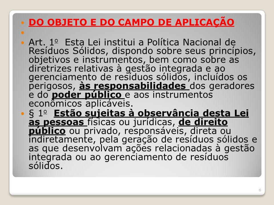 DO OBJETO E DO CAMPO DE APLICAÇÃO Art. 1 o Esta Lei institui a Política Nacional de Resíduos Sólidos, dispondo sobre seus princípios, objetivos e inst