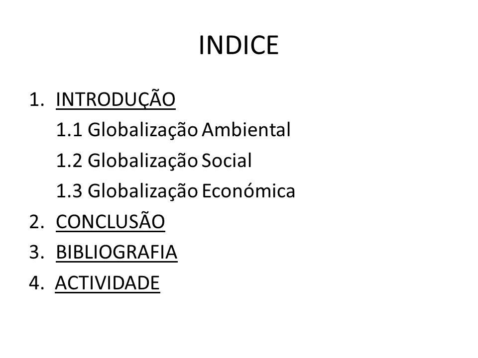 INDICE 1.INTRODUÇÃO 1.1 Globalização Ambiental 1.2 Globalização Social 1.3 Globalização Económica 2.CONCLUSÃO 3.BIBLIOGRAFIA 4. ACTIVIDADE