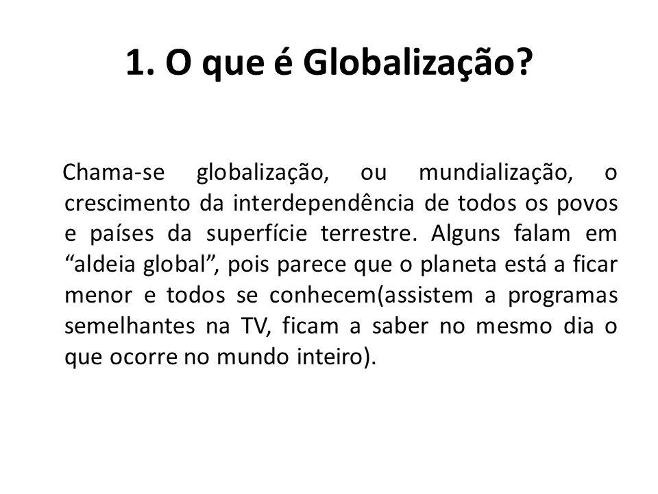 1. O que é Globalização? Chama-se globalização, ou mundialização, o crescimento da interdependência de todos os povos e países da superfície terrestre