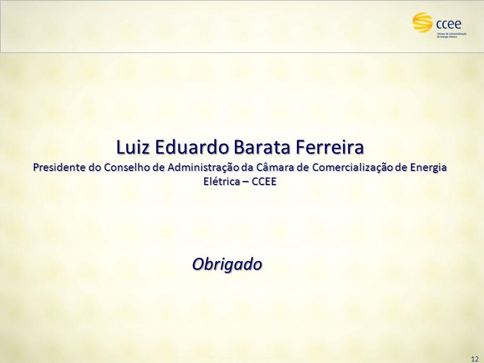 12 Obrigado Luiz Eduardo Barata Ferreira Presidente do Conselho de Administração da Câmara de Comercialização de Energia Elétrica – CCEE