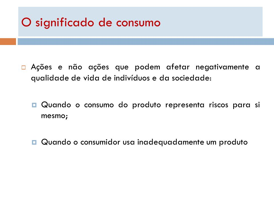 O significado de consumo Ações e não ações que podem afetar negativamente a qualidade de vida de indivíduos e da sociedade: Quando o consumo do produt