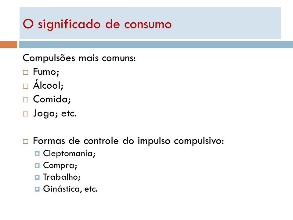 O significado de consumo Compulsões mais comuns: Fumo; Álcool; Comida; Jogo; etc. Formas de controle do impulso compulsivo: Cleptomania; Compra; Traba