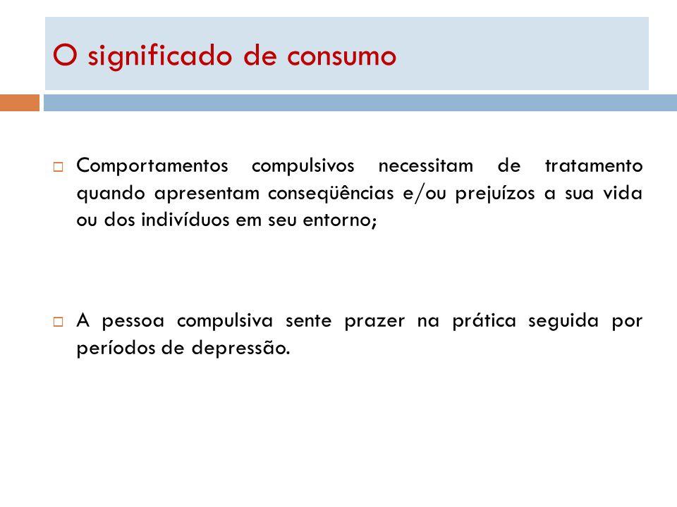 O significado de consumo Comportamentos compulsivos necessitam de tratamento quando apresentam conseqüências e/ou prejuízos a sua vida ou dos indivídu