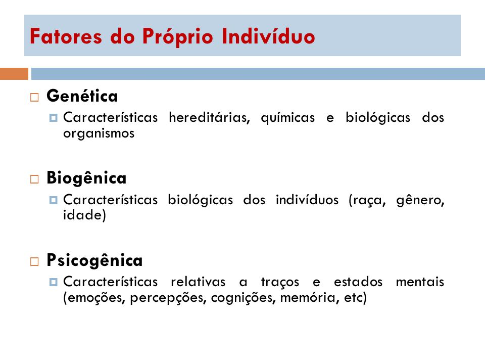 Fatores do Próprio Indivíduo Genética Características hereditárias, químicas e biológicas dos organismos Biogênica Características biológicas dos indi