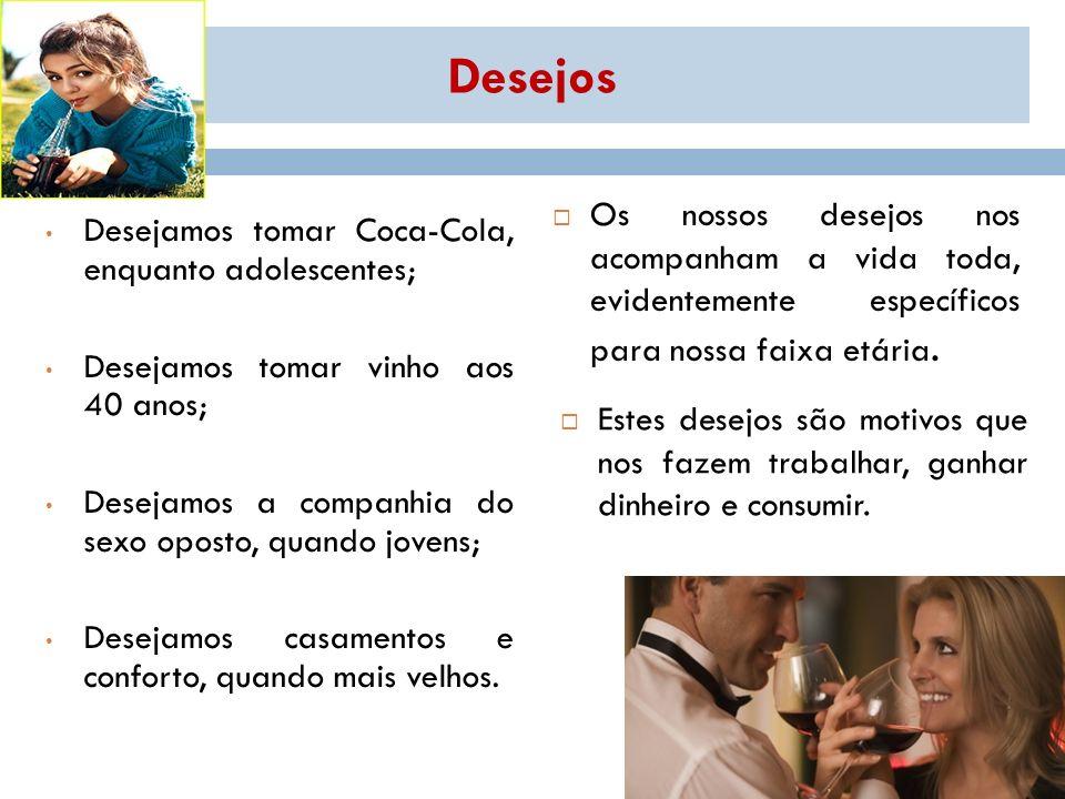 Desejos Desejamos tomar Coca-Cola, enquanto adolescentes; Desejamos tomar vinho aos 40 anos; Desejamos a companhia do sexo oposto, quando jovens; Dese