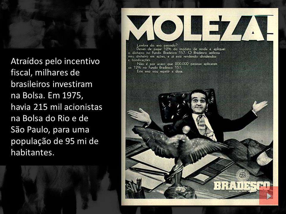 Atraídos pelo incentivo fiscal, milhares de brasileiros investiram na Bolsa. Em 1975, havia 215 mil acionistas na Bolsa do Rio e de São Paulo, para um