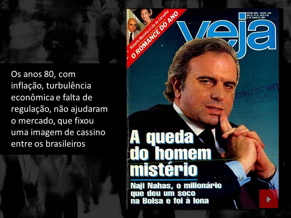 Os anos 80, com inflação, turbulência econômica e falta de regulação, não ajudaram o mercado, que fixou uma imagem de cassino entre os brasileiros